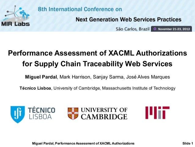Performance Assessment of XACML Authorizations    for Supply Chain Traceability Web Services     Miguel Pardal, Mark Harri...