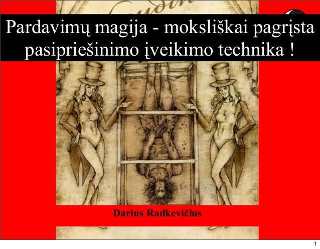 © Dariaus Radkevičiaus paskaita 1Pardavimų magija - moksliškai pagrįstapasipriešinimo įveikimo technika !Darius Radkevičius1