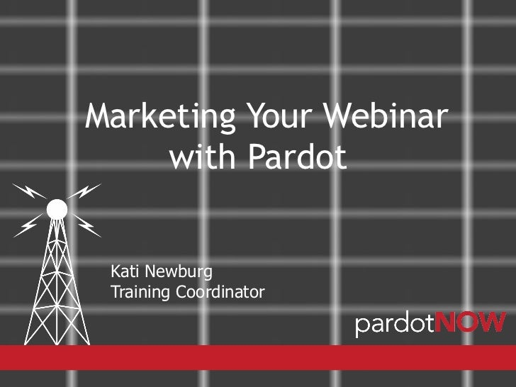 Marketing Your Webinar     with Pardot Kati Newburg Training Coordinator