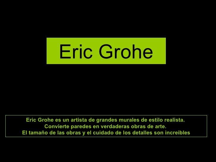 Eric Grohe Eric Grohe es un artista de grandes murales de estilo realista.  Convierte paredes en verdaderas obras de arte....