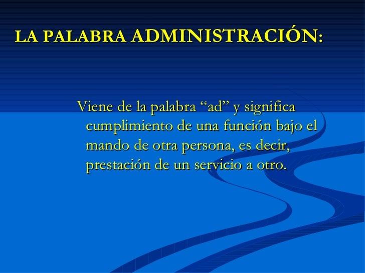 """LA PALABRA ADMINISTRACIÓN:     Viene de la palabra """"ad"""" y significa      cumplimiento de una función bajo el      mando de..."""
