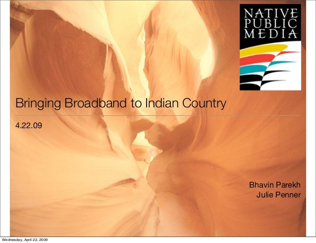 Bringing Broadband to Indian Country 4.22.09 Bhavin Parekh Julie Penner Wednesday, April 22, 2009