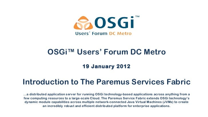 Introduction to The Paremus Services Fabric 19 January 2012 OSGi™ Users' Forum DC Metro … a distributed application server...