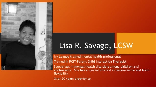 Lisa R. Savage, LCSW Ivy League trained mental health professional Trained in PCIT-Parent Child Interaction Therapist  Spe...