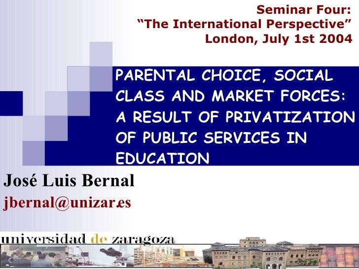 PARENTAL CHOICE, SOCIAL CLASS AND MARKET FORCES: A RESULT OF PRIVATIZATION OF PUBLIC SERVICES IN EDUCATION José Luis Berna...