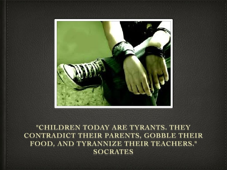 """""""CHILDREN TODAY ARE TYRANTS. THEYCONTRADICT THEIR PARENTS, GOBBLE THEIR FOOD, AND TYRANNIZE THEIR TEACHERS.""""              ..."""