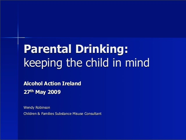Parental Drinking:keeping the child in mindAlcohol Action Ireland27th May 2009Wendy RobinsonChildren & Families Substance ...