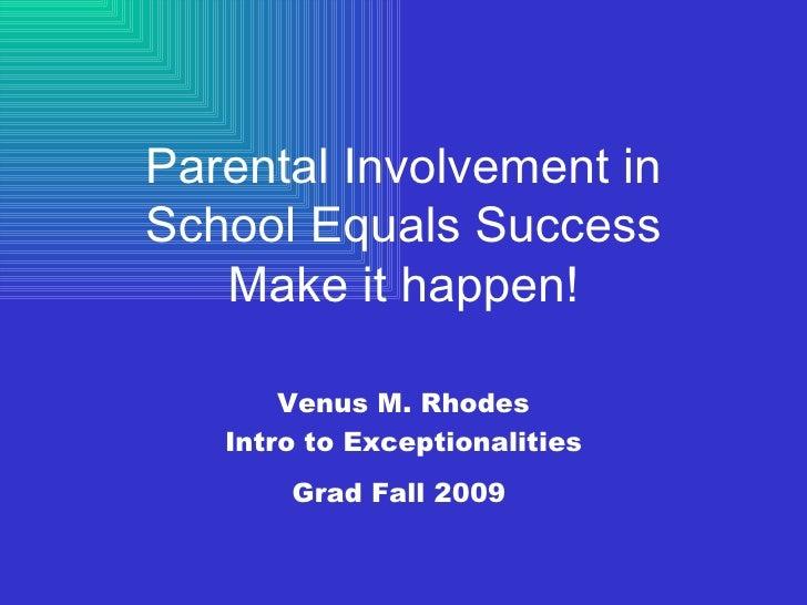 Parental Involvement in School Equals Success Make it happen! Venus M. Rhodes Intro to Exceptionalities Grad Fall 2009