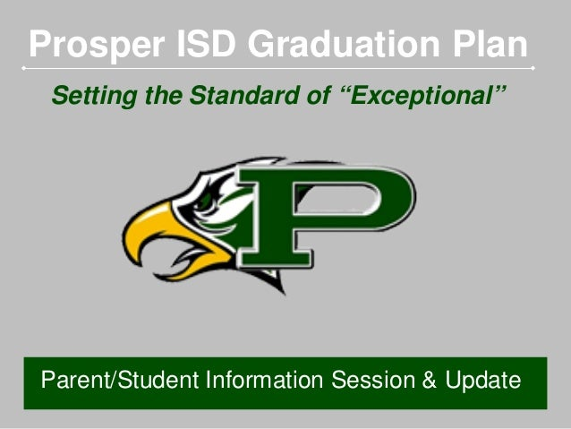 "Prosper ISD Graduation Plan Setting the Standard of ""Exceptional""  Parent/Student Information Session & Update"