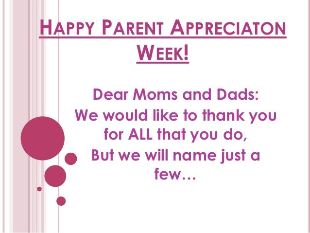 HAPPY PARENT APPRECIATONWEEK!Dear Moms and Dads:We would like to thank youfor ALL that you do,But we will name just afew…
