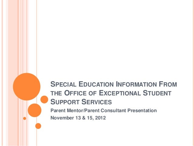 SPECIAL EDUCATION INFORMATION FROM THE OFFICE OF EXCEPTIONAL STUDENT SUPPORT SERVICES Parent Mentor/Parent Consultant Pres...