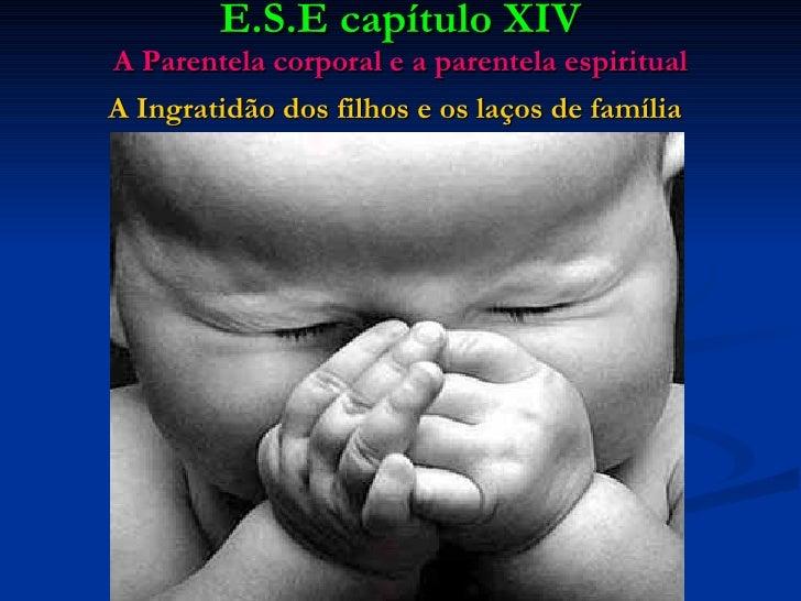 E.S.E capítulo XIV A Parentela corporal e a parentela espiritual A Ingratidão dos filhos e os laços de família