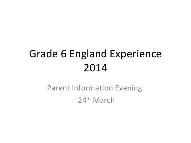 Grade 6 England Experience 2014 Parent Information Evening 24th March