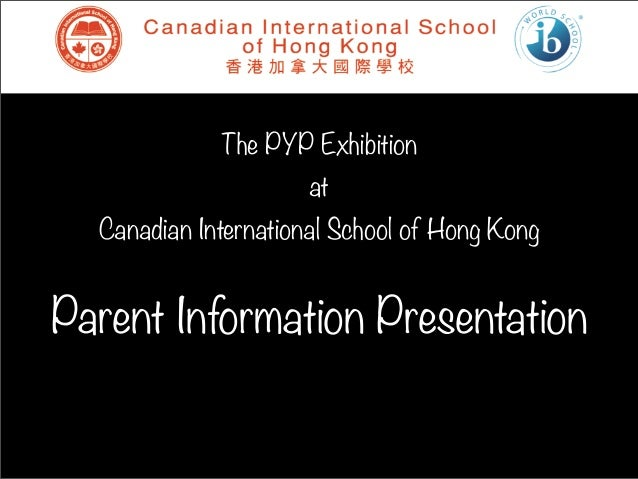 The PYP Exhibition                      at  Canadian International School of Hong KongParent Information Presentation