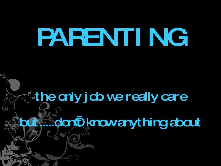 PARENTING  The only job we really care but.....don't know    anything about.