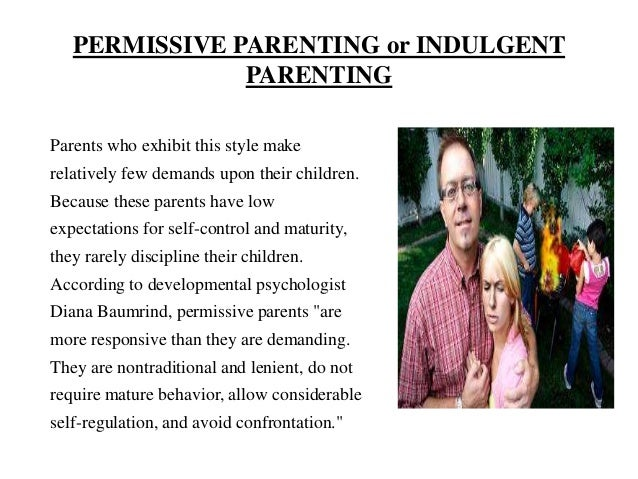 parenting styles and excessively permissive parent Parenting styles: how they affect children (parenting nd) permissive parents permissive parenting, also labeled as neglectful or disengaged parenting, is high on warmth, very low on discipline and structure, low in parent-to-child communication but high in child-to-parent communication.