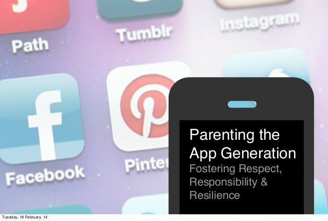 Parenting the App Generation Fostering Respect, Responsibility & Resilience * Tuesday, 18 February, 14