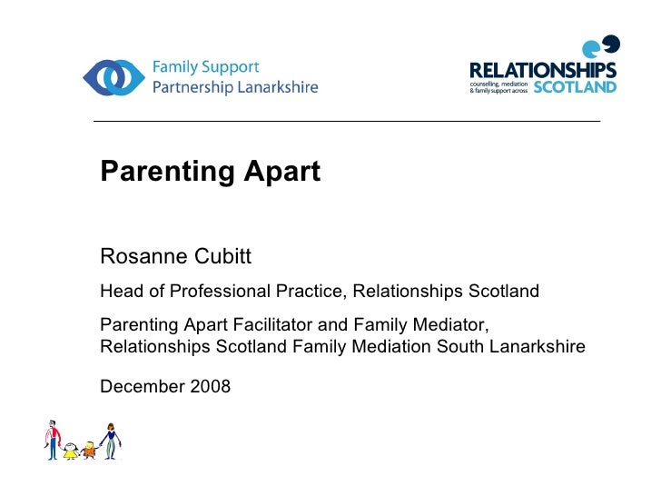 Parenting Apart Rosanne Cubitt Head of Professional Practice, Relationships Scotland Parenting Apart Facilitator and Famil...