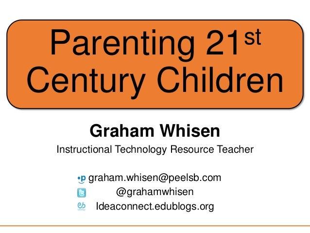 Parenting 21st Century Children Graham Whisen Instructional Technology Resource Teacher graham.whisen@peelsb.com @grahamwh...