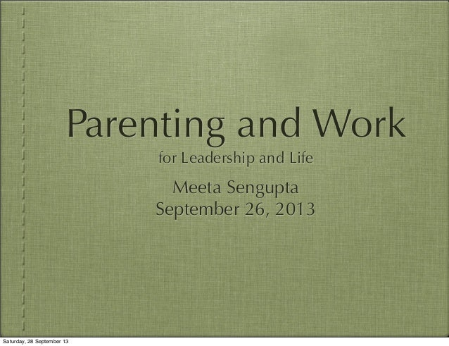 Parenting and Work for Leadership and Life Meeta Sengupta September 26, 2013 Saturday, 28 September 13