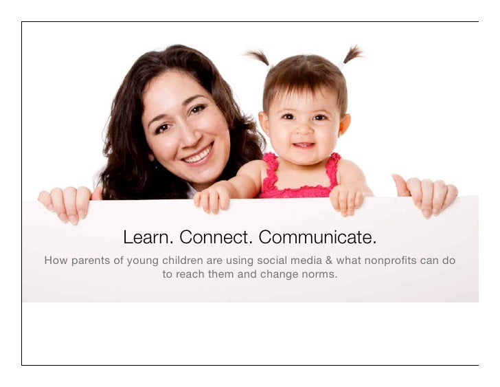 Learn. Connect. Communicate.How parents of young children are using social media & what nonprofits can do                  ...
