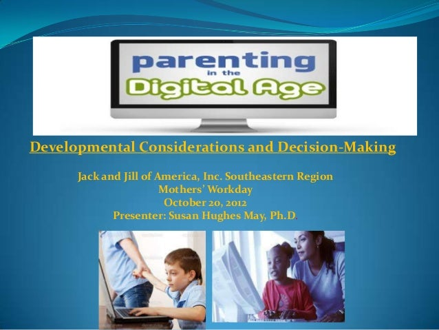 Parenting In The Digital Age Developmental Considerations And Decision Making Presenter Dr. Susan Hughes May October 20, 2012