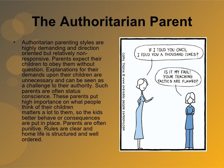 authoritarian parents In psychology class, we recently discussed the four types of parenting styles after learning a little about each one, i wanted tot further analyze the authoritarian style of parenting authoritarian parenting is when a parent forces their child to listen to them by ruling their household with a.