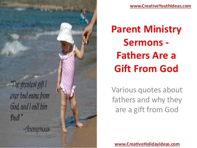 Parent Ministry Sermons - Fathers Are a Gift From God Various quotes about fathers and why they are a gift from God www.Cr...