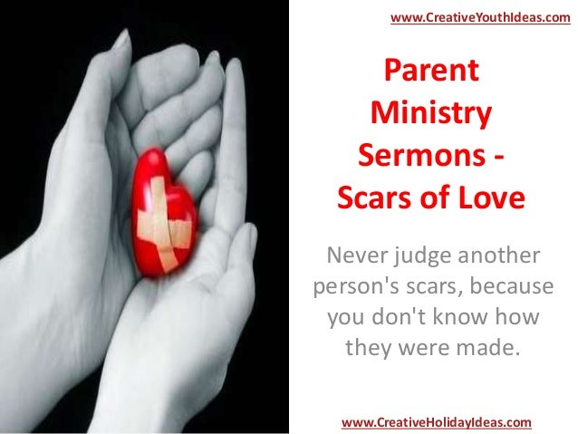 Parent Ministry Sermons - Scars of Love Never judge another person's scars, because you don't know how they were made. www...