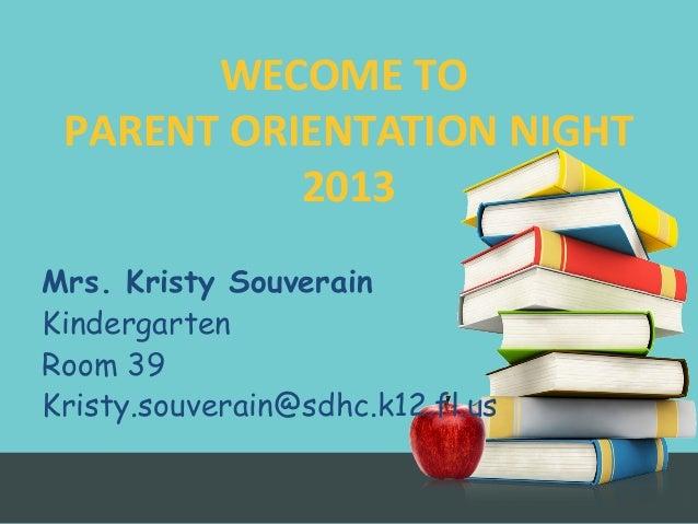 Mrs. Kristy Souverain Kindergarten Room 39 Kristy.souverain@sdhc.k12.fl.us WECOME TO PARENT ORIENTATION NIGHT 2013