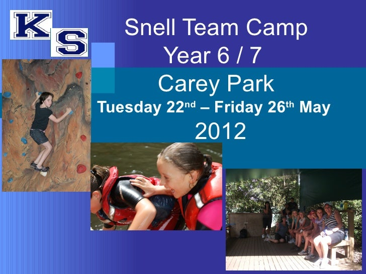 Snell Team Camp      Year 6 / 7     Carey ParkTuesday 22nd – Friday 26th May            2012