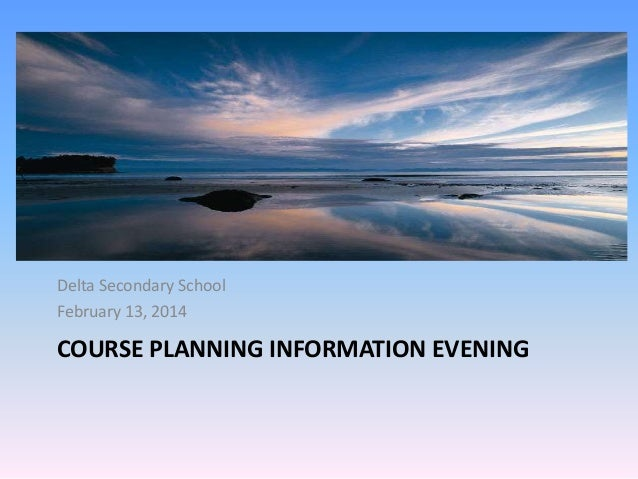 Delta Secondary School February 13, 2014  COURSE PLANNING INFORMATION EVENING