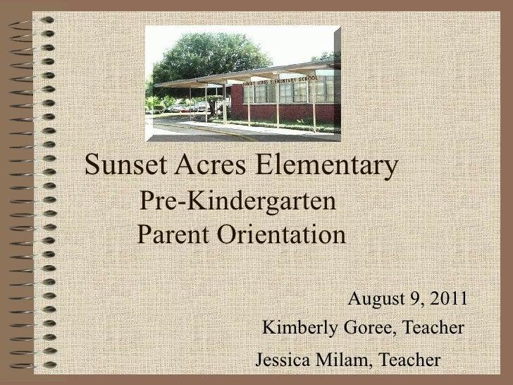 Sunset Acres Elementary   Pre-Kindergarten   Parent Orientation                      August 9, 2011             Kimberly G...