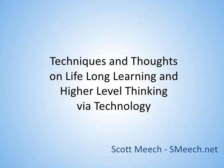 Techniques and Thoughtson Life Long Learning and Higher Level Thinking via Technology<br />Scott Meech - SMeech.net<br />
