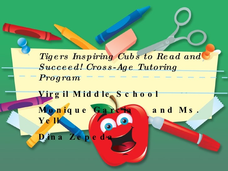 Tigers Inspiring Cubs to Read and Succeed! Cross-Age Tutoring Program Virgil Middle School Monique Garcia and Ms. Yell Din...