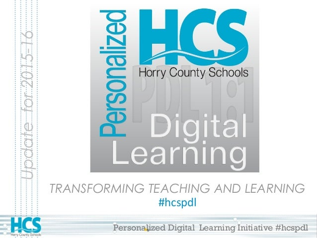 Personalized Digital Learning Initiative #hcspdl TRANSFORMING TEACHING AND LEARNING #hcspdl Updatefor2015-16