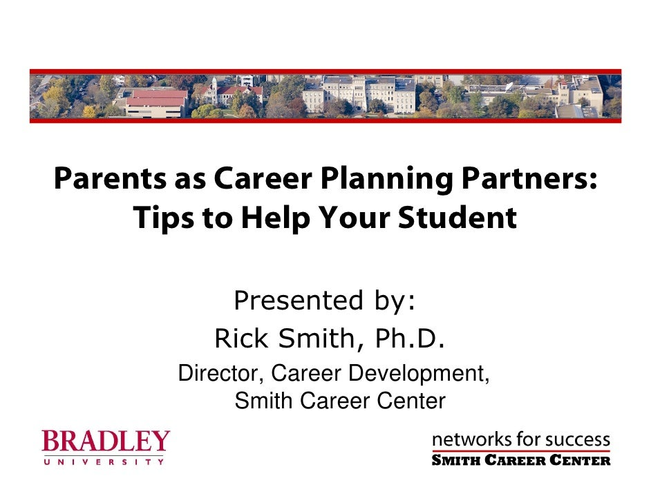 Parents as Career Planning Partners:      Tips to Help Your Student              Presented by:            Rick Smith, Ph.D...