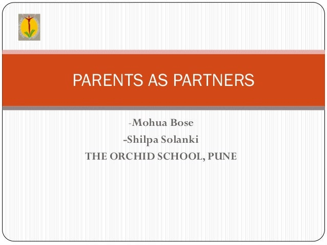 PARENTS AS PARTNERS        -Mohua Bose       -Shilpa Solanki THE ORCHID SCHOOL, PUNE