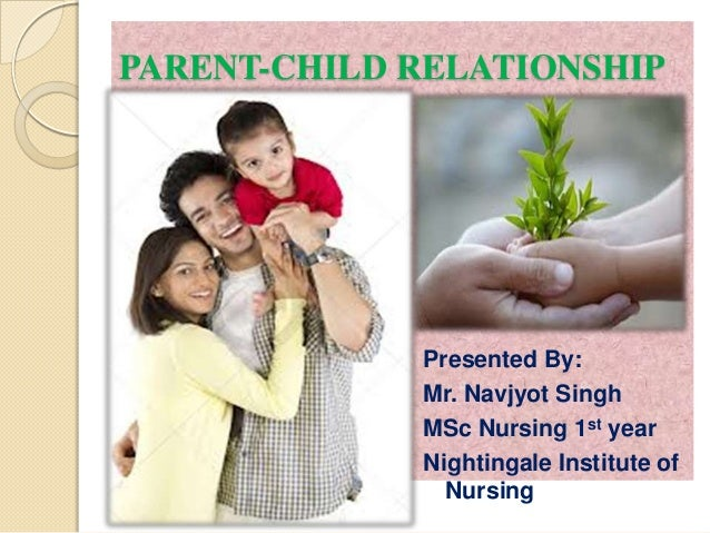 PARENT-CHILD RELATIONSHIP             Presented By:             Mr. Navjyot Singh             MSc Nursing 1st year        ...