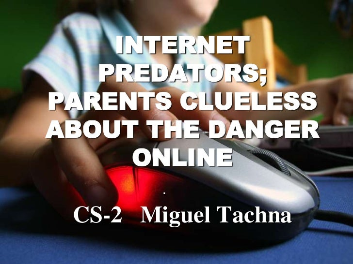 INTERNET   PREDATORS;PARENTS CLUELESSABOUT THE DANGER     ONLINE        . CS-2 Miguel Tachna