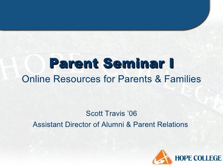 Parent Seminar I Online Resources for Parents & Families Scott Travis '06 Assistant Director of Alumni & Parent Relations