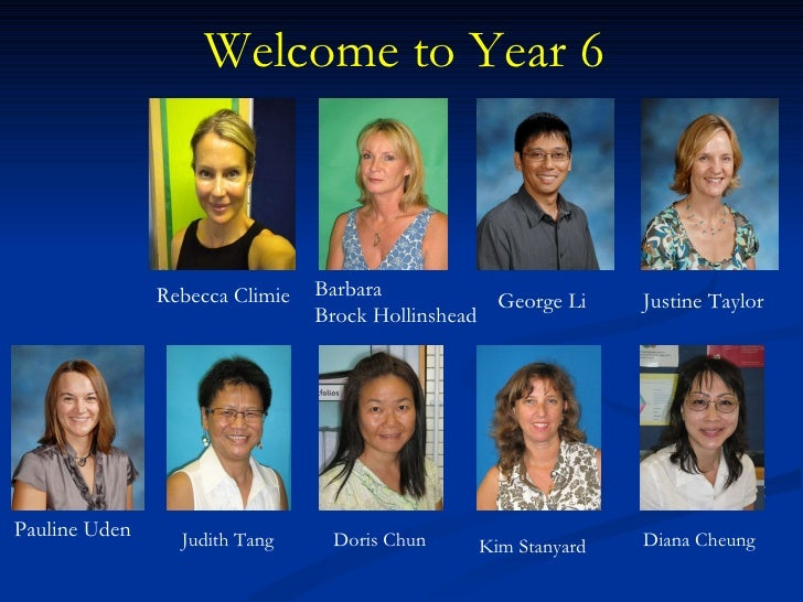 Welcome to Year 6 Rebecca Climie Barbara  Brock Hollinshead Justine Taylor George Li Pauline Uden Doris Chun Kim Stanyard ...