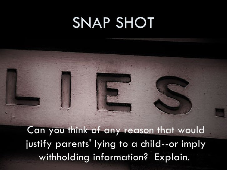 SNAP SHOT <ul><li>Can you think of any reason that would justify parents' lying toa child--or imply withholding informati...