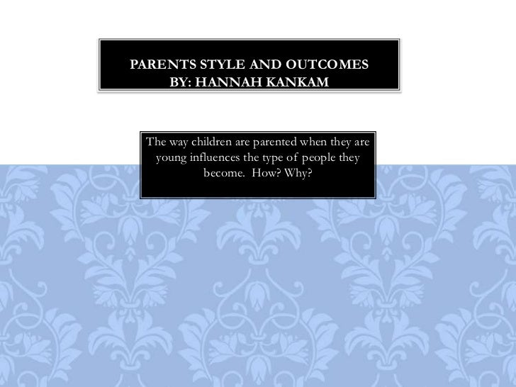 Parents style and outcomesBy: Hannah Kankam<br />The way children are parented when they are young influences the type of ...
