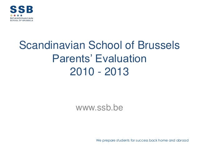 We prepare students for success back home and abroadScandinavian School of BrusselsParents' Evaluation2010 - 2013www.ssb.be