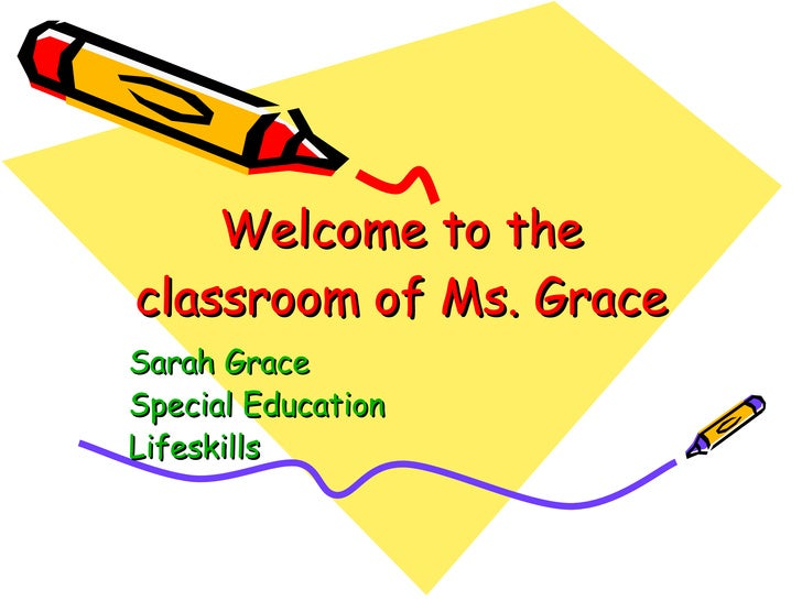 Welcome to the classroom of Ms. Grace Sarah Grace  Special Education Lifeskills