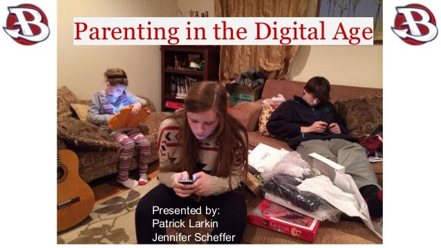 Parenting in the Digital Age  Presented by: Patrick Larkin Jennifer Scheffer