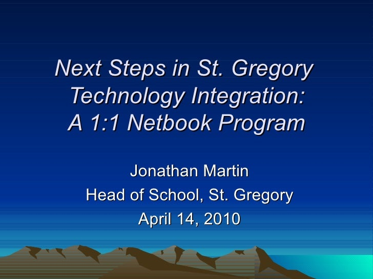 Next Steps in St. Gregory  Technology Integration: A 1:1 Netbook Program Jonathan Martin Head of School, St. Gregory April...