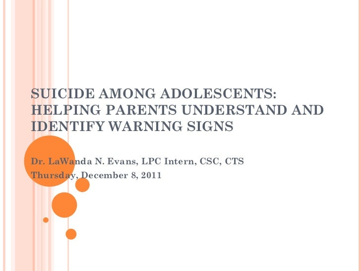 SUICIDE AMONG ADOLESCENTS: HELPING PARENTS UNDERSTAND AND IDENTIFY WARNING SIGNS Dr. LaWanda N. Evans, LPC Intern, CSC, CT...