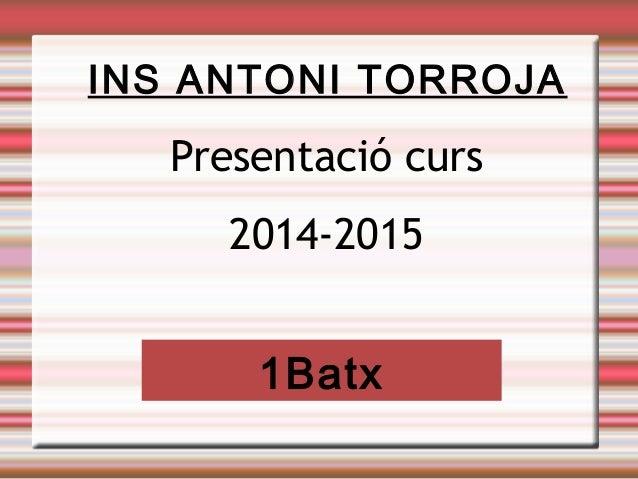 INS ANTONI TORROJA  Presentació curs  2014-2015  1Batx